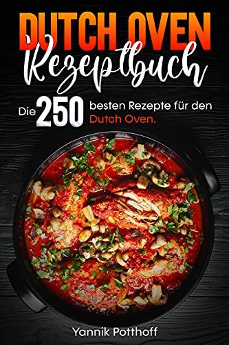 Dutch Oven Rezeptbuch: Die 250 besten Rezepte für den Dutch Oven.