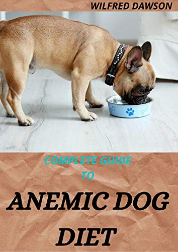COMPLETE GUIDE TO ANEMIC DOG DIET : Quick and easy to prepare recipes for Dogs to boost their Red blood Cell!