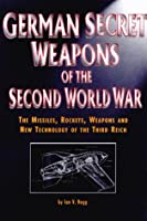 German Secret Weapons of the Second World War: The Missiles, Rockets, Weapons and New Technology of the Third Reich