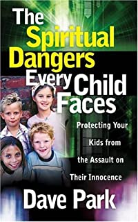 The Spiritual Dangers Every Child Faces: Protecting Your Kids from the Assault on Their Innocence
