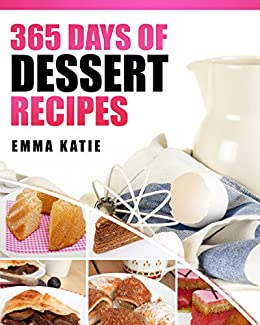 365 Days of Dessert Recipes: A Dessert Cookbook with Over 365 Recipes Book such as Easy Beginners Baking for Two, Cakes, Chocolate, Healthy Low Carb Desserts Recipes and More by [Emma Katie]
