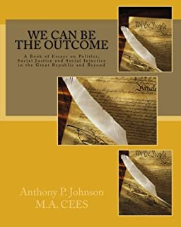 We Can Be the Outcome: A Book of Essays on Politics, Social Justice and Social Injustice in the Great Republic and Beyond
