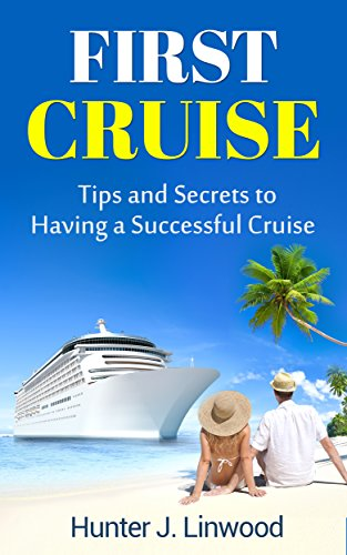 First Cruise: Tips and Secrets to Having a Successful Cruise (Tricks, Travel Advice, Beginner's Cruising, Vacation at Sea) (English Edition)