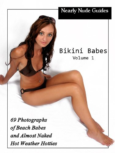 Nearly Nude Guides: Bikini Babes - 69 Photographs of Beach Babes and Almost Naked Hot Weather Hotties, Vol. 1 (English Edition)