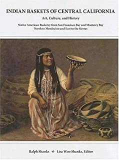 Indian Baskets of Central California: Art, Culture, and History Native American Basketry from San Francisco Bay and Monterey Bay North to Mendocino ... Baskets of California And Oregon Series)