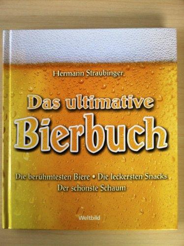 Das ultimative Bierbuch: Die berühmtesten Biere - Die leckersten Snacks - Der schönste Schaum