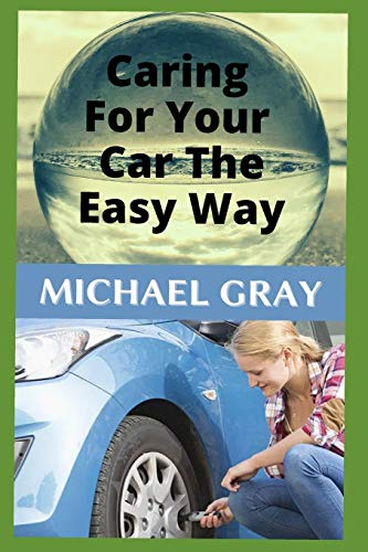 Caring For Your Car The Easy Way: Easy to Follow Tips and Advice on Caring For Your Car (You don't have to be mechanically savvy to detect common vehicle problems.)