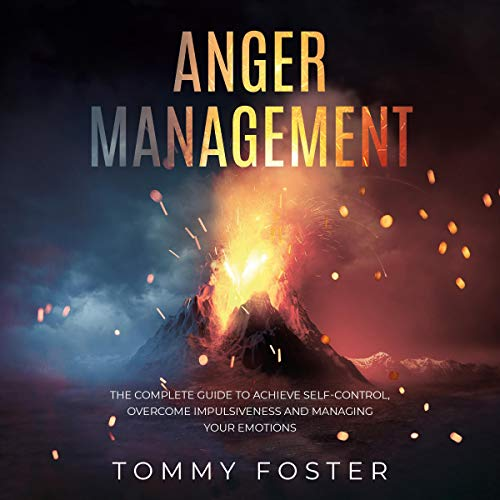 Anger Management: The Complete Guide to Achieve Self-Control, Overcome Impulsiveness and Managing Your Emotions cover art