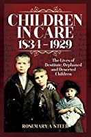 Children in Care, 1834–1929: The Lives of Destitute, Orphaned and Deserted Children