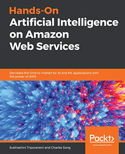 Hands-On Artificial Intelligence on Amazon Web Services: Decrease the time to market for AI and ML applications with the power of AWS (English Edition)