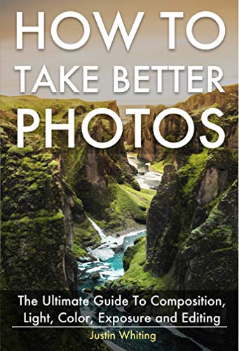 How To Take Better Photos: The Ultimate Guide To Composition, Light, Color, Exposure and Editing for DSLR, IPhone or Smartphone. Take Better Photos In One Week.
