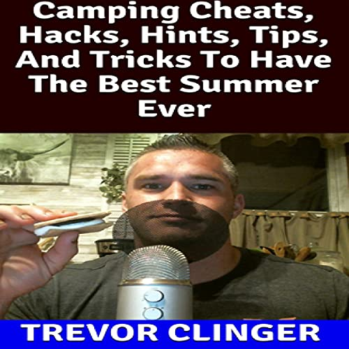 Camping Cheats, Hacks, Hints, Tips, and Tricks to Have the Best Summer Ever Audiobook By Trevor Clinger cover art