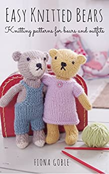 Easy Knitted Bears: Knitting patterns for bears and outfits by [Fiona Goble]