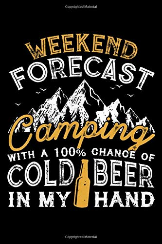 WEEKEND FORECAST Camping WITH A 100% CHANCE OF COLD BEER IN MY HAND:...