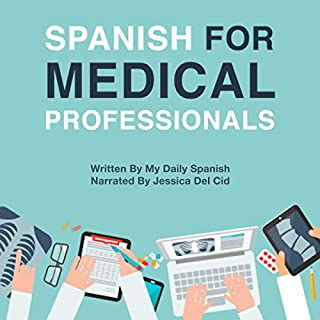 Spanish for Medical Professionals: Essential Spanish Terms and Phrases for Healthcare Providers                   By:                                                                                                                                 My Daily Spanish                               Narrated by:                                                                                                                                 Jessica Del Cid                      Length: 15 hrs and 1 min     49 ratings     Overall 4.9