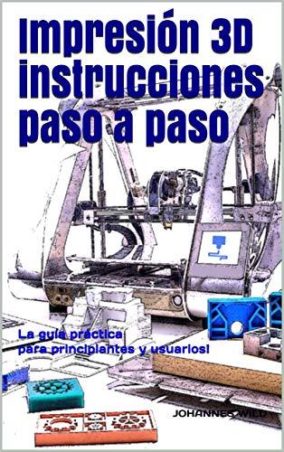 Impresión 3D - instrucciones paso a paso: La guía práctica para principiantes y usuarios! (Spanish Edition)