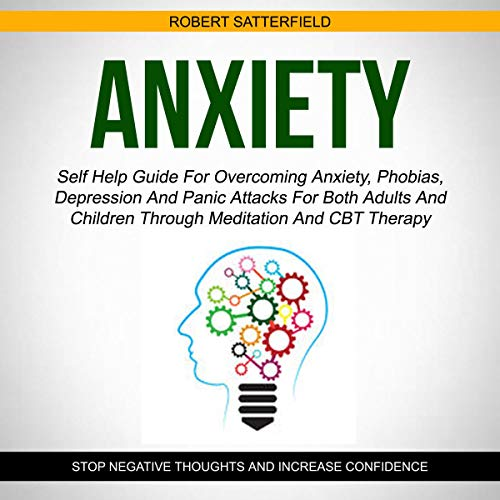 Anxiety: Self Help Guide for Overcoming Anxiety, Phobias, Depression and Panic Attacks for Both Adults and Children Through Meditation and CBT Therapy Audiobook By Robert Satterfield cover art