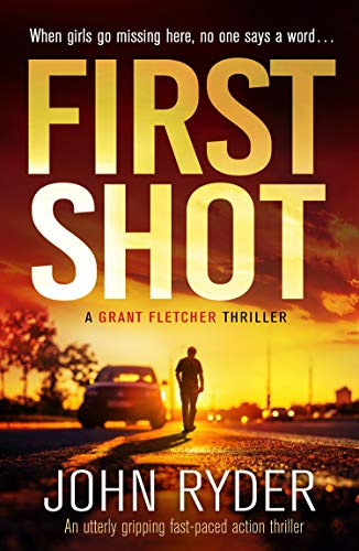 First Shot: An utterly gripping fast-paced action thriller (A Grant Fletcher Thriller Book 1) by [John Ryder]