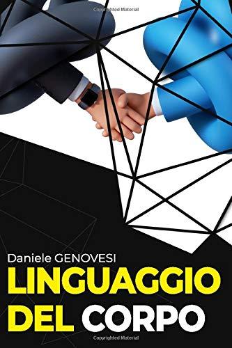 LINGUAGGIO DEL CORPO: Come leggere immediatamente la mente delle persone con facilità, svelare i loro segreti più nascosti e capire le loro emozioni interiori attraverso la comunicazione non verbale