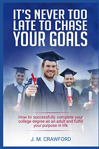 It's Never Too Late to Chase Your Goals: How to successfully complete your college degree as an adult and fulfill your purpose in life