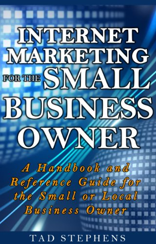 Internet Marketing for the Small Business Owner: A Handbook and Reference Guide for the Small or Local Business Owner