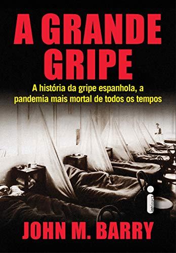 A Grande Gripe: A História da Gripe Espanhola, a Pandemia Mais Mortal de Todos os Tempos por [John M. Barry]