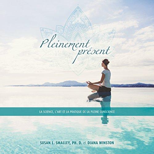 Pleinement présent. La science, l'art et la pratique de la pleine conscience audiobook cover art