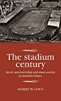 The Stadium Century: Sport, Spectatorship and Mass Society in Modern France (Studies in Modern French History)