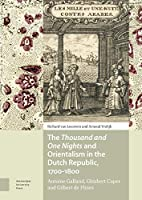 The Thousand and One Nights and Orientalism in the Dutch Republic, 1700-1800: Antoine Galland, Ghisbert Cuper and Gilbert De Flines