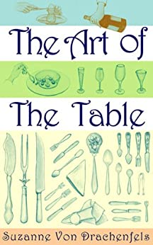 The Art of the Table: A Complete Guide to Table Setting, Table Manners, and Tableware by [Suzanne von Drachenfels]