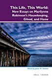 This Life, This World: New Essays on Marilynne Robinsons Housekeeping, Gilead, and Home (Dialogue)