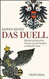 Das Duell: Der Kampf zwischen Habsburg und Preußen um Deutschland - Ulrich Schlie
