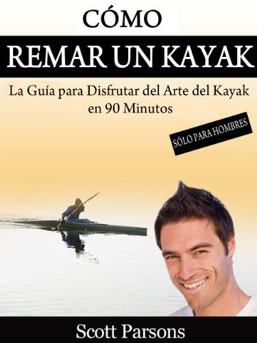 Cómo Remar un Kayak - 'La Guía para Disfrutar del Arte del Kayak en 90 Minutos' (Spanish Edition)