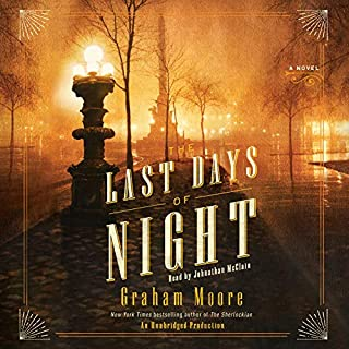 The Last Days of Night     A Novel              By:                                                                                                                                 Graham Moore                               Narrated by:                                                                                                                                 Johnathan McClain                      Length: 13 hrs     3,964 ratings     Overall 4.6