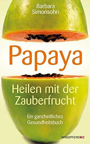 Papaya: Heilen mit der Zauberfrucht · Ein ganzheitliches Gesundheitshandbuch