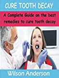 CURE TOOTH DECAY: A Complete Guide on the best remedies to Cure Tooth decay