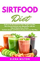 Sirtfood Diet Cookbook: Guide to the Revolutionary New Weight Loss Diet. Burn Fat and Activate your Metabolism with the Help of Skinny Gene, Sirtuin. Contains Simple and Delicious Recipes for your Diet Plan