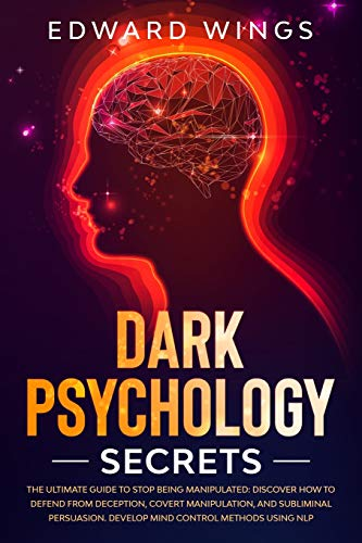 Dark Psychology Secrets: The Ultimate Guide To Stop Being Manipulated: Discover How To Defend From Deception, Covert Manipulation, And Subliminal Persuasion. Develop Mind Control Methods Using NLP