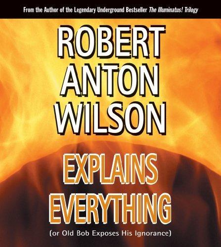 Robert Anton Wilson Explains Everything (Or Old Bob Exposes by Robert Anton Wilson