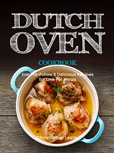 Dutch Oven Cookbook: Easy-to-Follow Delicious Recipes for One Pot Meals (English Edition)