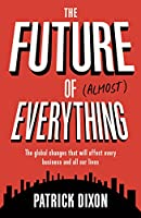 The Future of (Almost) Everything: The Global Changes That Will Affect Every Business and All of Our Lives