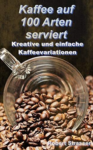 Kaffee auf 100 Arten serviert: Kreative und einfache Kaffeevariationen