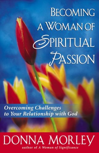 Becoming a Woman of Spiritual Passion: Overcoming Challenges to Your Relationship with God