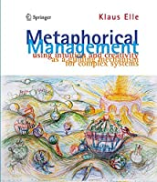 Metaphorical Management: Using Intuition and Creativity as a Guiding Mechanism for Complex Systems