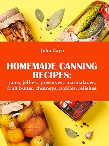 Homemade canning recipes: jams, jellies, preserves, marmalades, fruit butter, chutneys, pickles, relishes. by [John  Сayn]