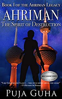 Ahriman: The Spirit of Destruction: A Middle East Political Conspiracy and Espionage Thriller (The Ahriman Legacy Book 1) by [Puja Guha]
