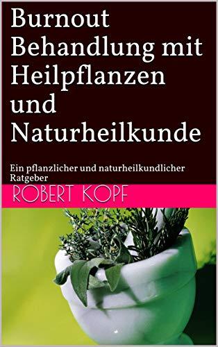 Burnout - Behandlung mit Heilpflanzen und Naturheilkunde: Ein pflanzlicher und naturheilkundlicher Ratgeber