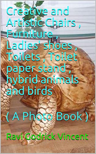 Creative and Artistic Chairs , Furniture , Ladies' shoes , Toilets , Toilet paper stand , hybrid animals and birds: ( A Photo Book ) (English Edition)