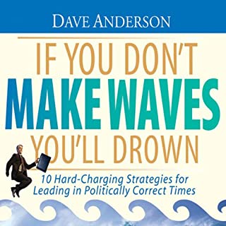 If You Don't Make Waves You'll Drown     10 Hard-Charging Strategies for Leading in Politically Correct Times              By:                                                                                                                                 Dave Anderson                               Narrated by:                                                                                                                                 Dave Anderson                      Length: 6 hrs and 2 mins     17 ratings     Overall 3.9