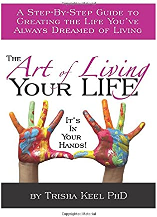 The Art of Living Your Life: A Step-By-Step Guide to Creating the Life You've Always Dreamed of Living